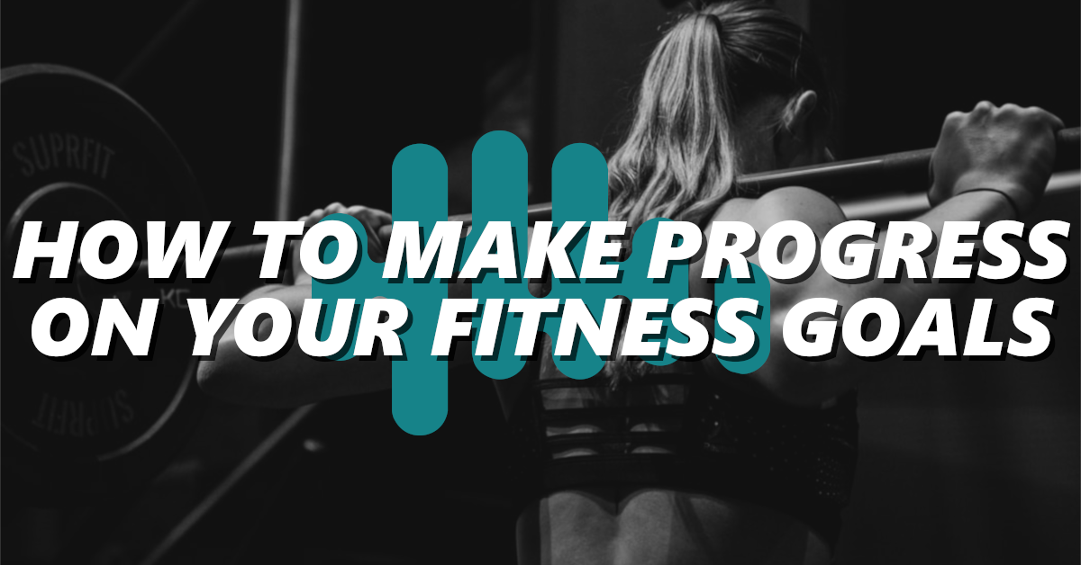 How To Make Progress On Your Fitness Goals